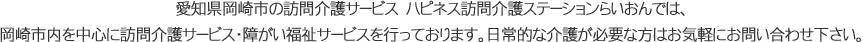 愛知県岡崎市の訪問介護サービス ハピネス訪問介護ステーションらいおんでは、岡崎市内を中心に訪問介護サービス・障がい福祉サービスを行っております。日常的な介護が必要な方はお気軽にお問い合わせ下さい。